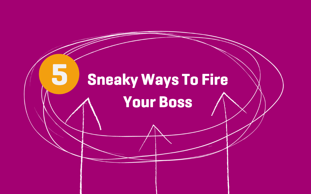 5 Sneaky Ways To Fire Your Boss and escape your 9 to 5