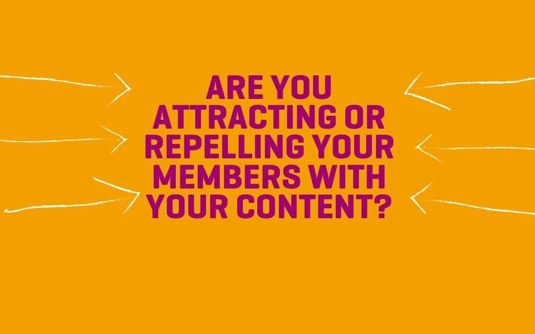 Are you attracting or repelling your members with your content?